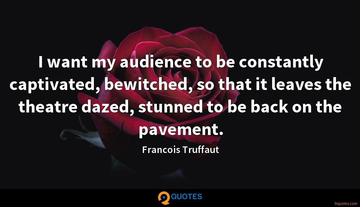 I want my audience to be constantly captivated, bewitched, so that it leaves the theatre dazed, stunned to be back on the pavement.