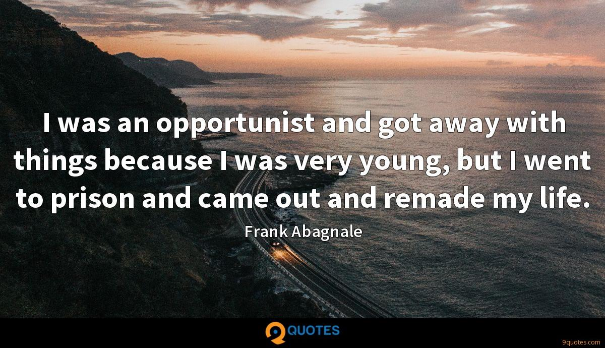 I was an opportunist and got away with things because I was very young, but I went to prison and came out and remade my life.