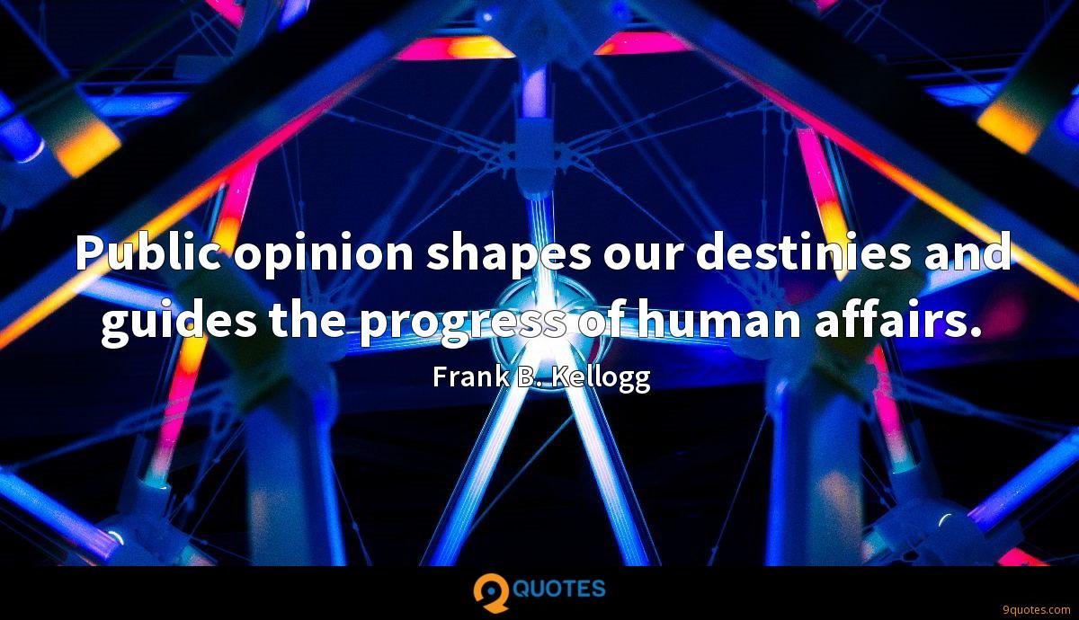 Public opinion shapes our destinies and guides the progress of human affairs.