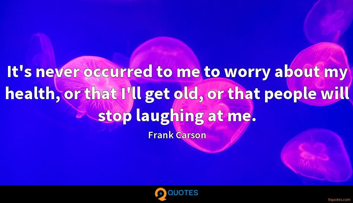 It's never occurred to me to worry about my health, or that I'll get old, or that people will stop laughing at me.