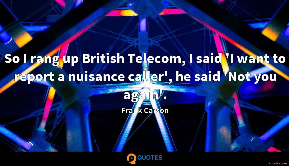 So I rang up British Telecom, I said 'I want to report a nuisance caller', he said 'Not you again'.