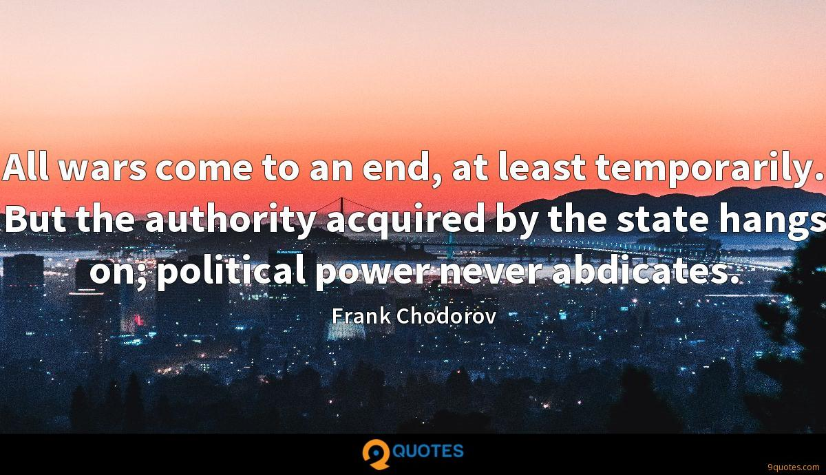 All wars come to an end, at least temporarily. But the authority acquired by the state hangs on; political power never abdicates.