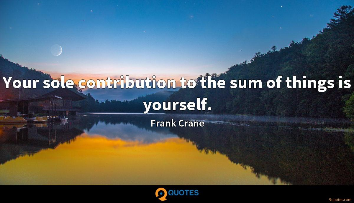 Your sole contribution to the sum of things is yourself.