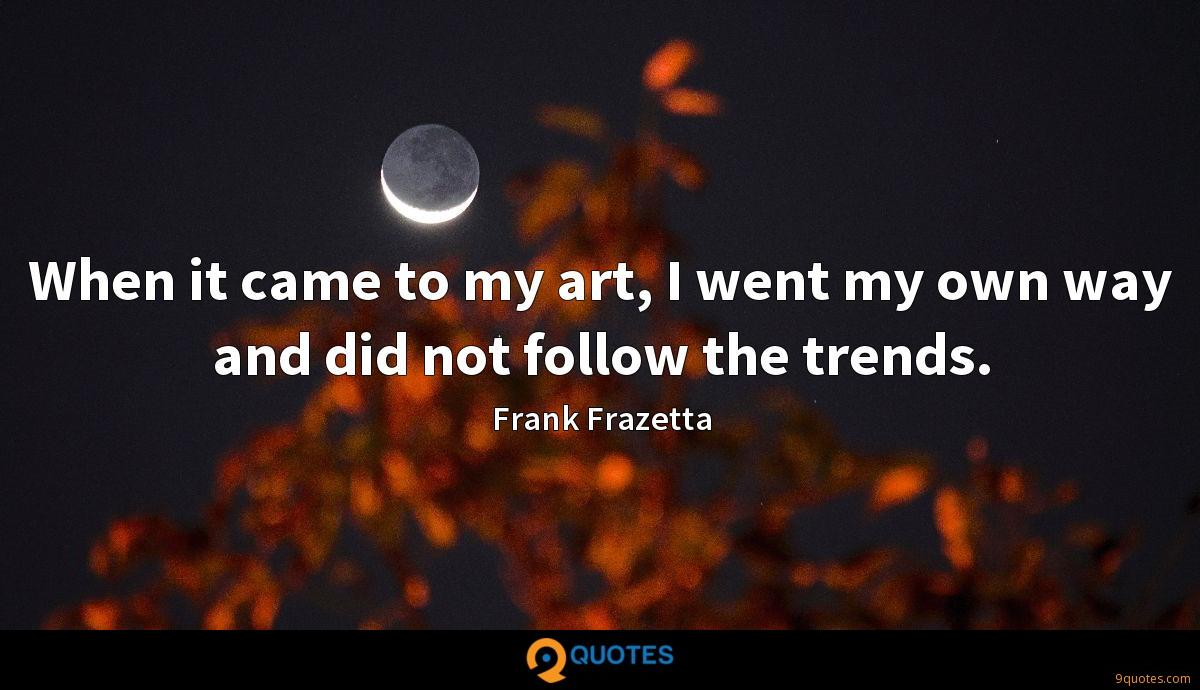 When it came to my art, I went my own way and did not follow the trends.