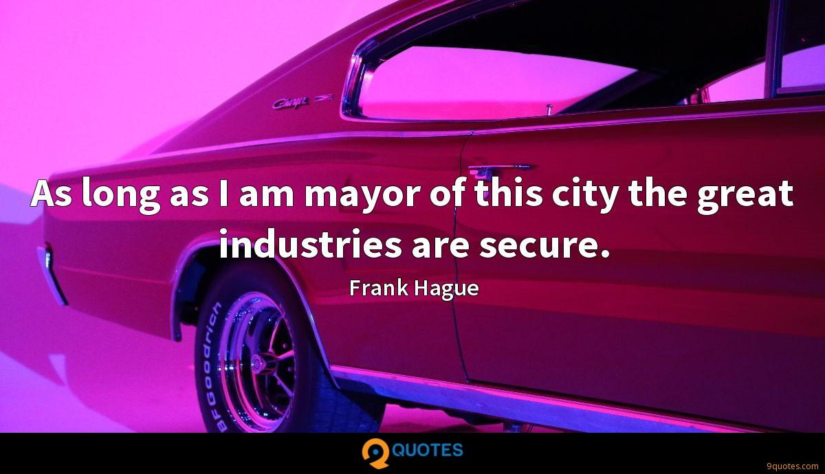 As long as I am mayor of this city the great industries are secure.