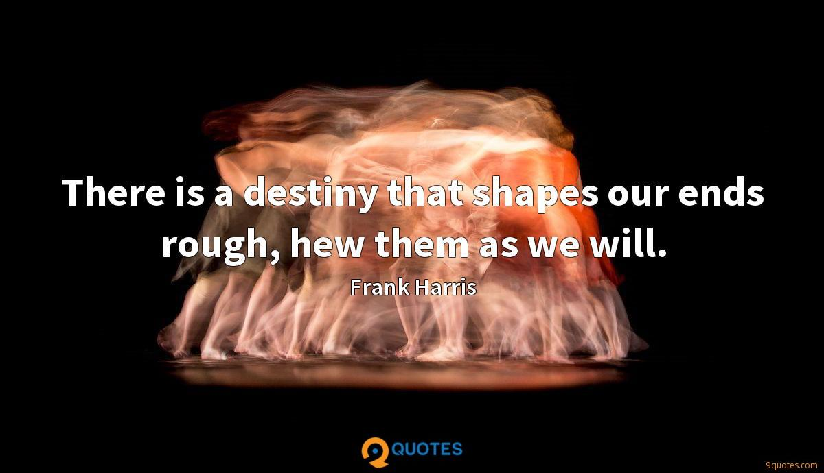 There is a destiny that shapes our ends rough, hew them as we will.