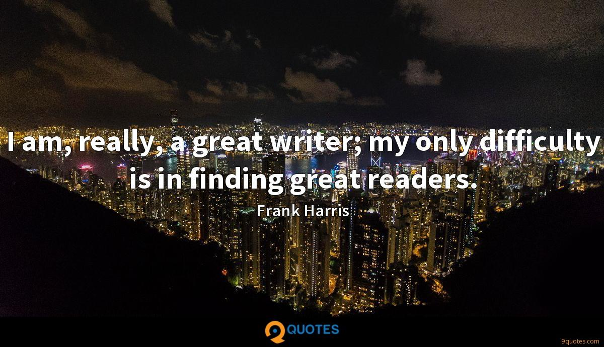I am, really, a great writer; my only difficulty is in finding great readers.