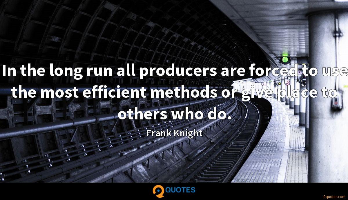 In the long run all producers are forced to use the most efficient methods or give place to others who do.