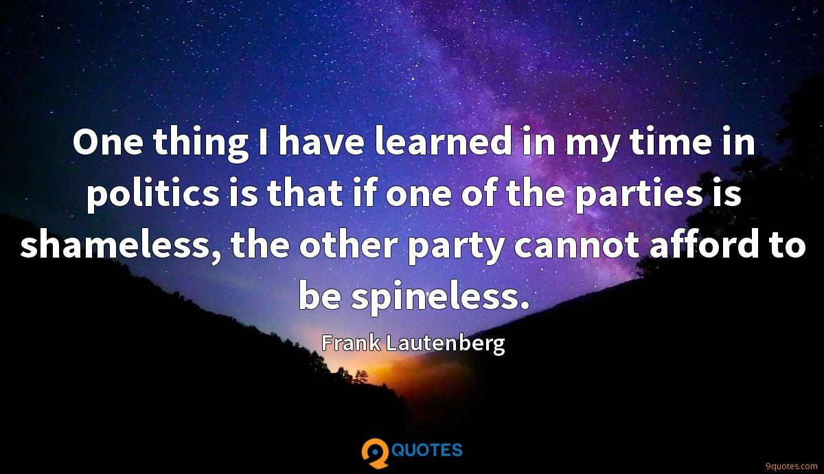 One thing I have learned in my time in politics is that if one of the parties is shameless, the other party cannot afford to be spineless.