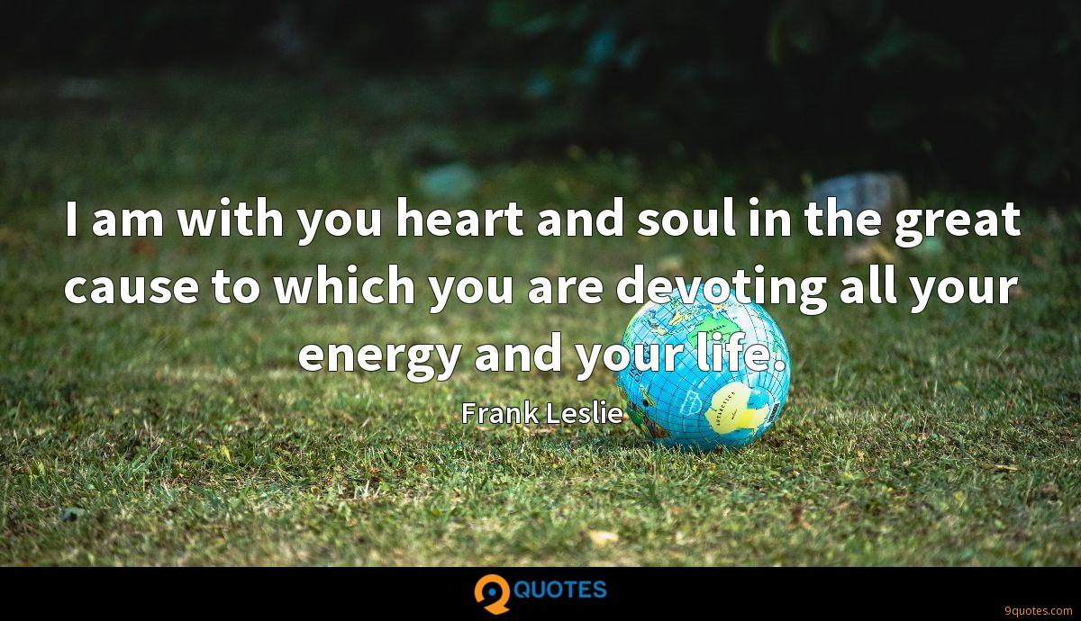 I am with you heart and soul in the great cause to which you are devoting all your energy and your life.