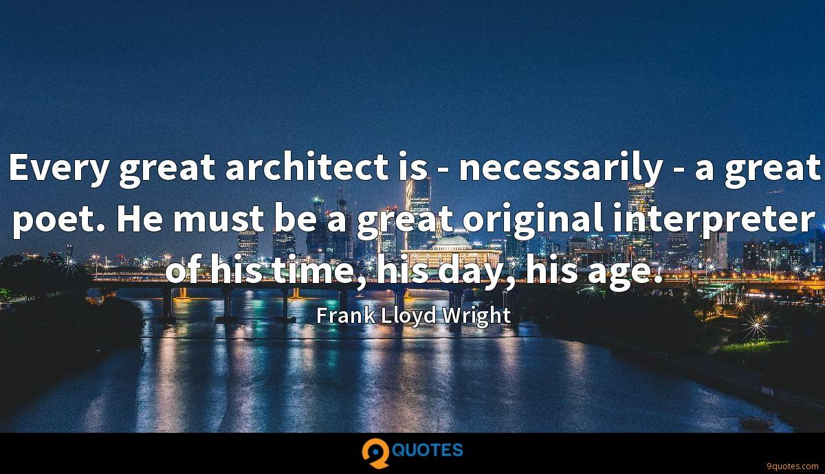 Every great architect is - necessarily - a great poet. He must be a great original interpreter of his time, his day, his age.