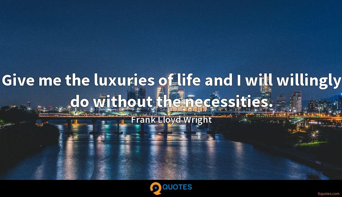 Give me the luxuries of life and I will willingly do without the necessities.
