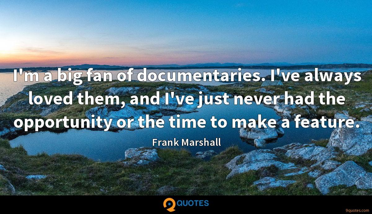 I'm a big fan of documentaries. I've always loved them, and I've just never had the opportunity or the time to make a feature.