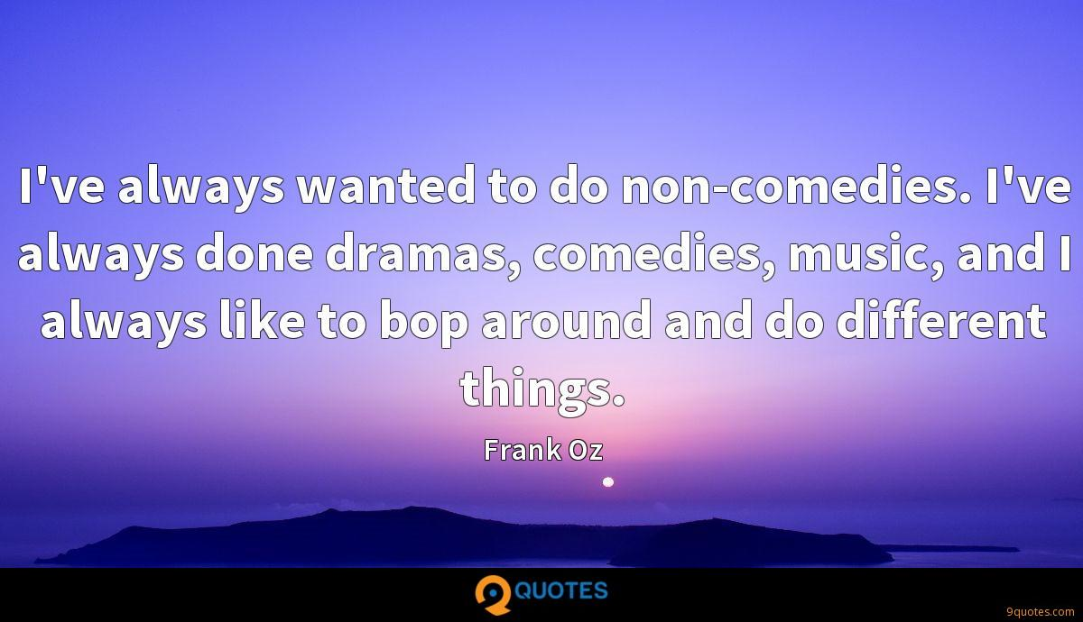 I've always wanted to do non-comedies. I've always done dramas, comedies, music, and I always like to bop around and do different things.