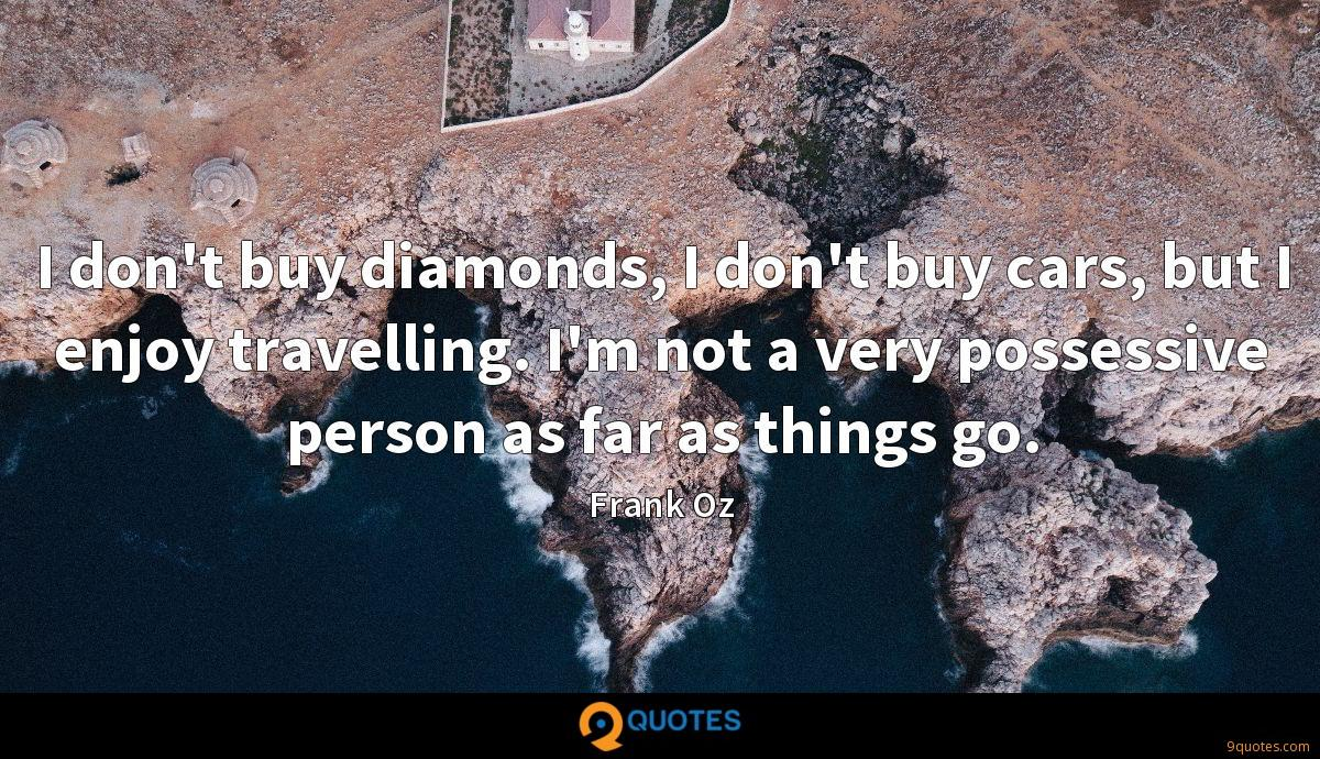 I don't buy diamonds, I don't buy cars, but I enjoy travelling. I'm not a very possessive person as far as things go.
