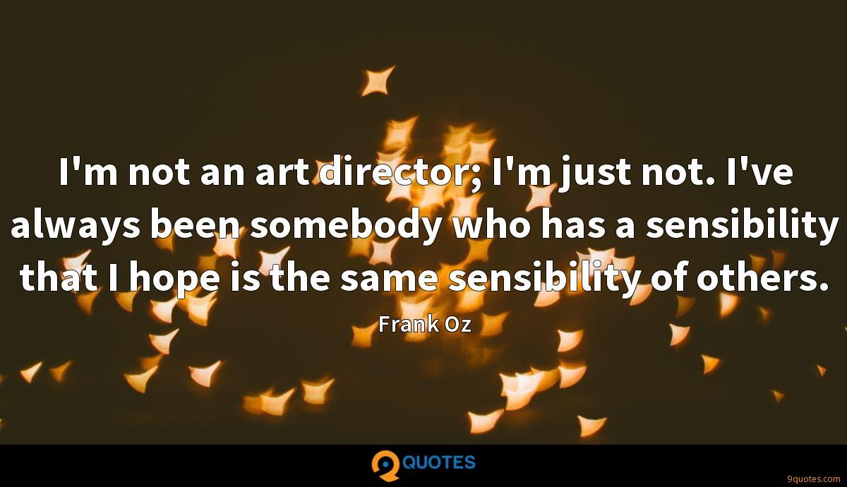 I'm not an art director; I'm just not. I've always been somebody who has a sensibility that I hope is the same sensibility of others.