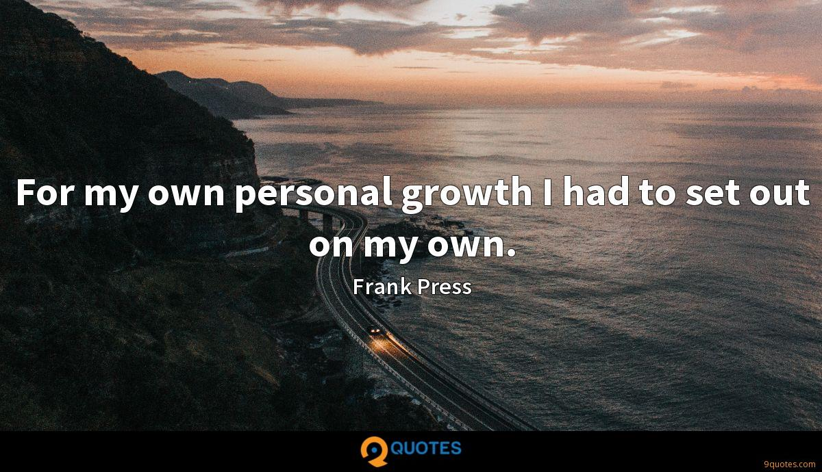 For my own personal growth I had to set out on my own.