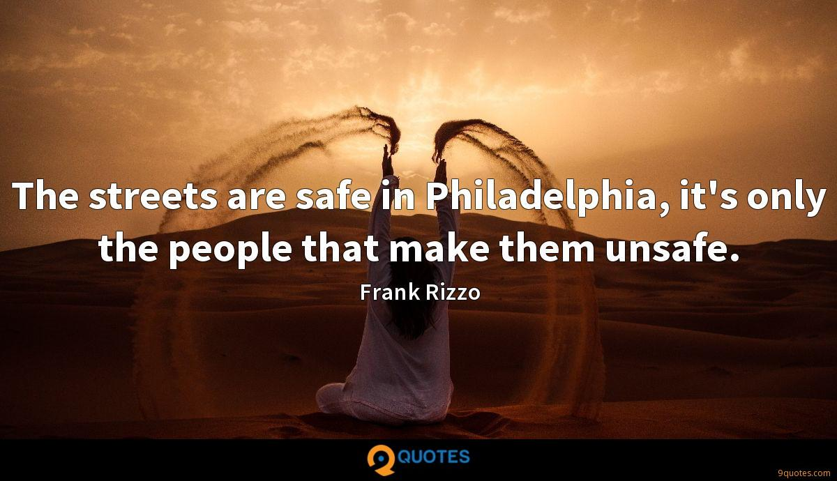 The streets are safe in Philadelphia, it's only the people that make them unsafe.
