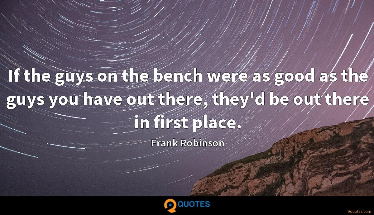 If the guys on the bench were as good as the guys you have out there, they'd be out there in first place.