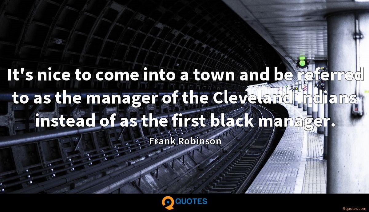 It's nice to come into a town and be referred to as the manager of the Cleveland Indians instead of as the first black manager.