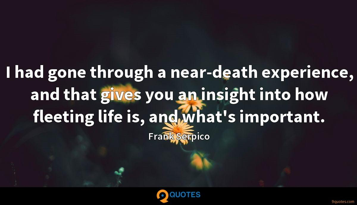 I had gone through a near-death experience, and that gives you an insight into how fleeting life is, and what's important.