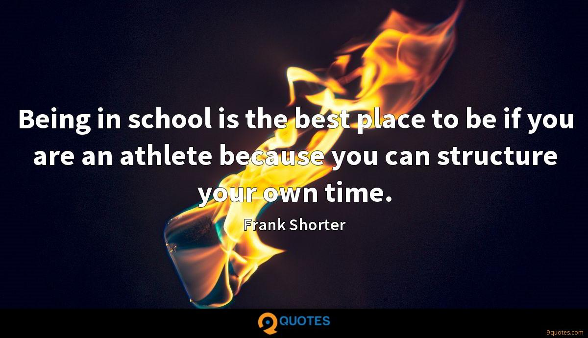 Being in school is the best place to be if you are an athlete because you can structure your own time.