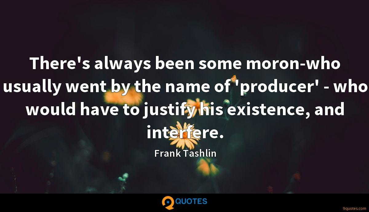 There's always been some moron-who usually went by the name of 'producer' - who would have to justify his existence, and interfere.