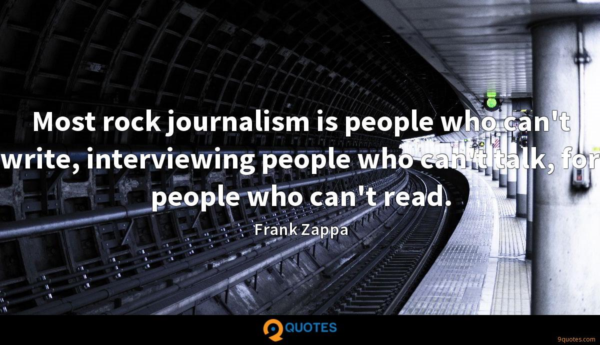 Most rock journalism is people who can't write, interviewing people who can't talk, for people who can't read.