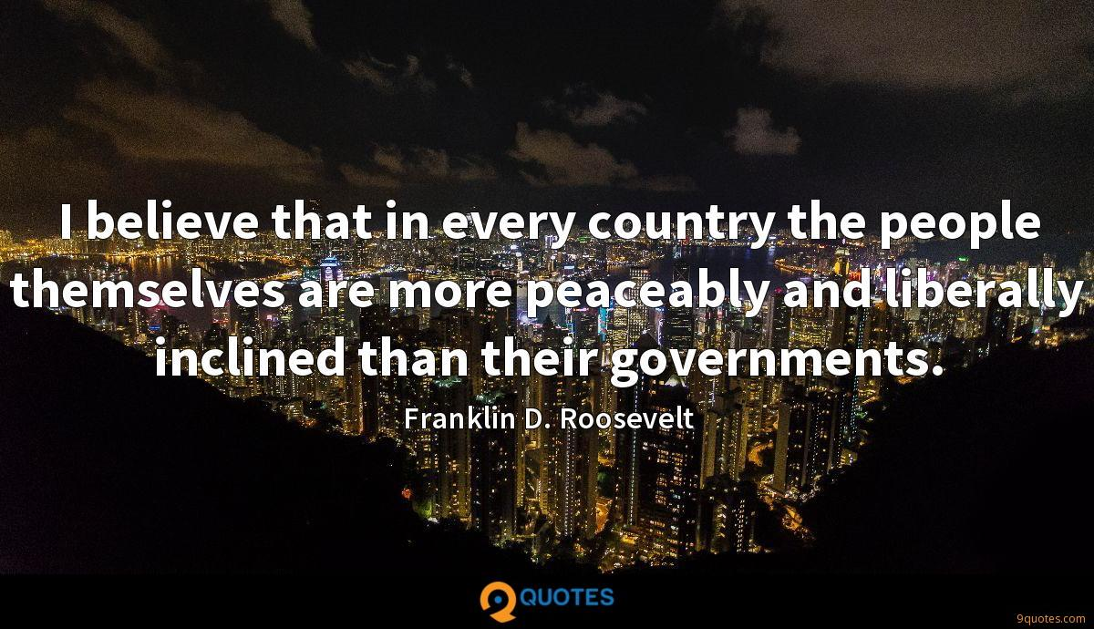 I believe that in every country the people themselves are more peaceably and liberally inclined than their governments.