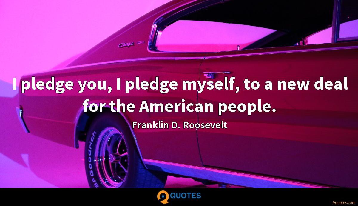 I pledge you, I pledge myself, to a new deal for the American people.