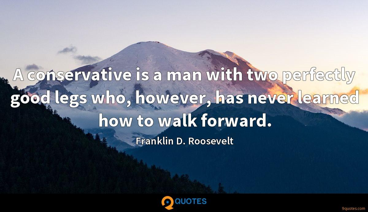 A conservative is a man with two perfectly good legs who, however, has never learned how to walk forward.