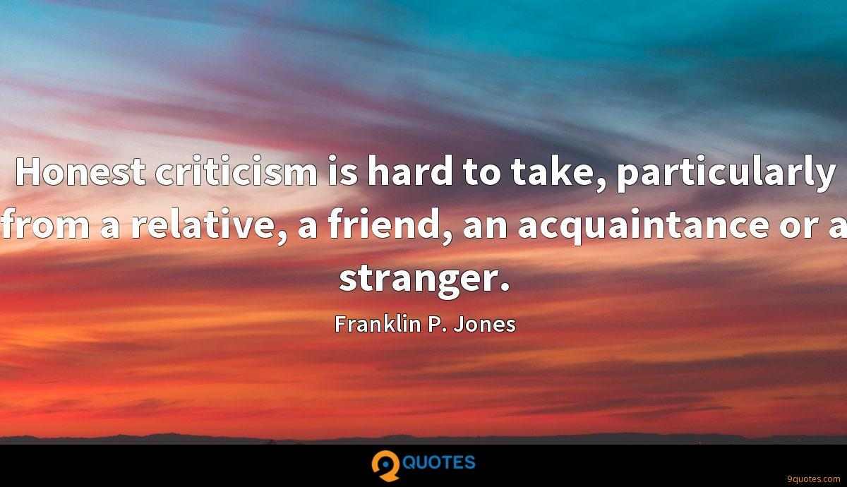 Honest criticism is hard to take, particularly from a relative, a friend, an acquaintance or a stranger.