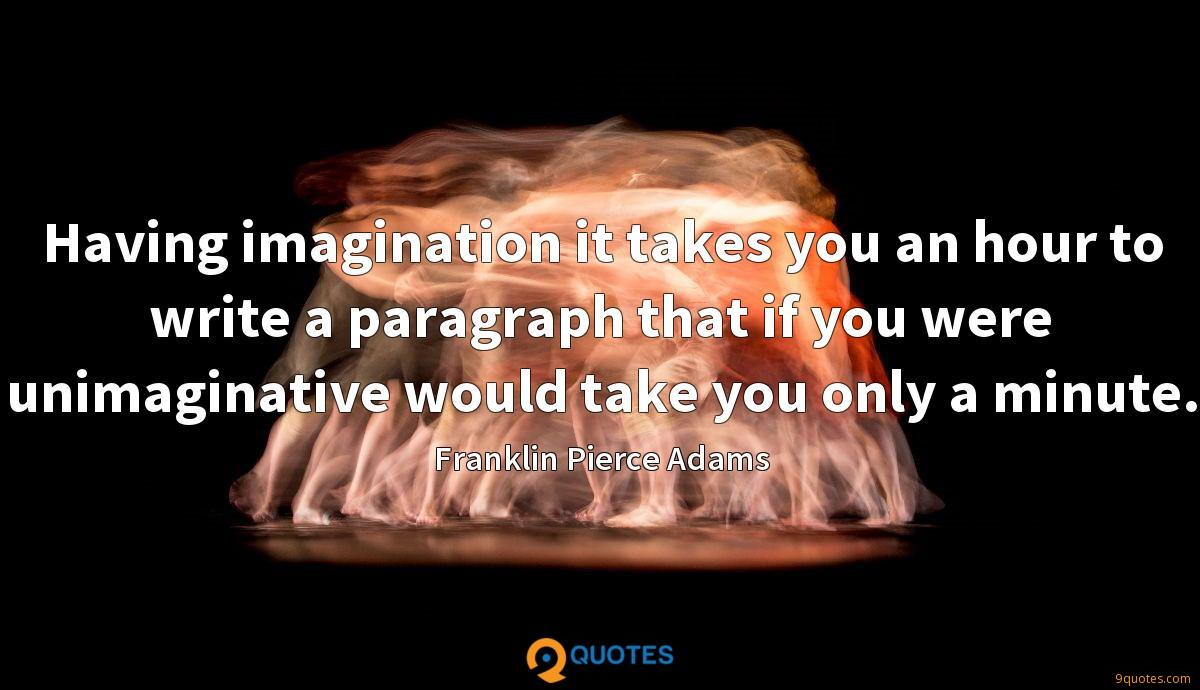 Having imagination it takes you an hour to write a paragraph that if you were unimaginative would take you only a minute.