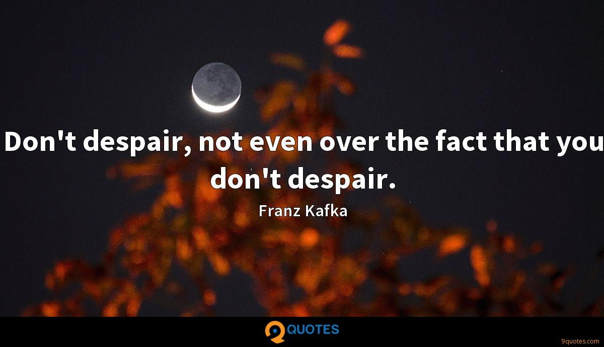 Don't despair, not even over the fact that you don't despair.