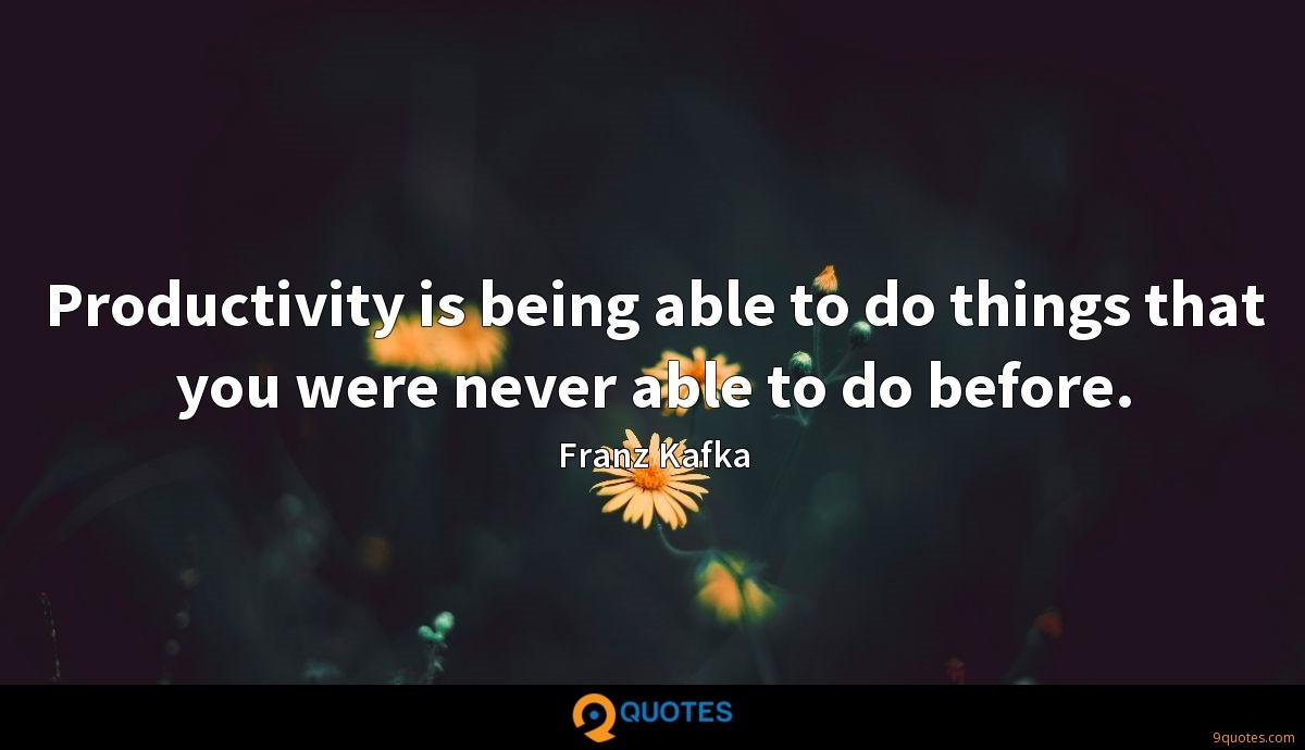 Productivity is being able to do things that you were never able to do before.
