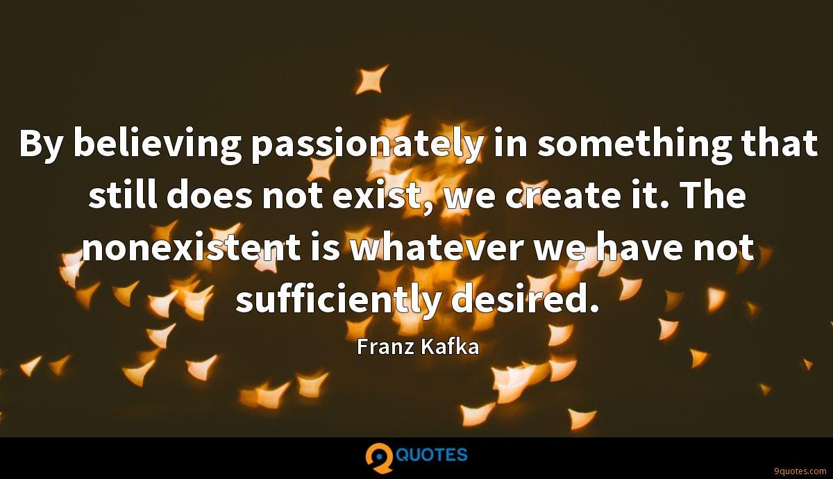 By believing passionately in something that still does not exist, we create it. The nonexistent is whatever we have not sufficiently desired.