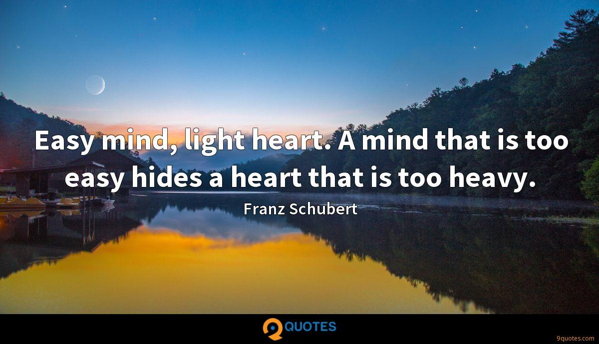 Easy mind, light heart. A mind that is too easy hides a heart that is too heavy.