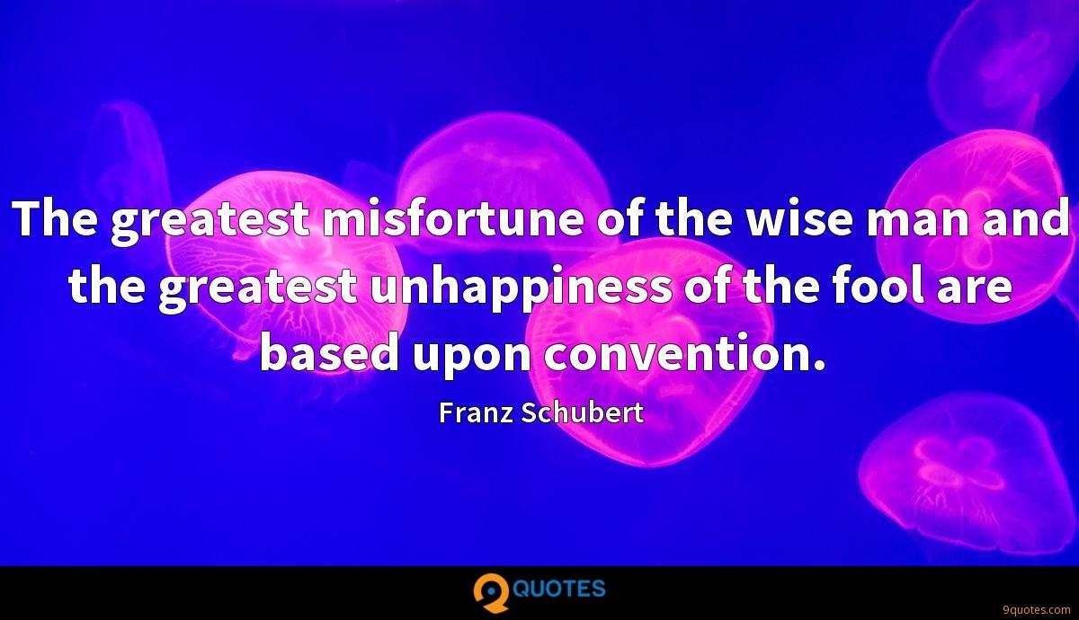 The greatest misfortune of the wise man and the greatest unhappiness of the fool are based upon convention.