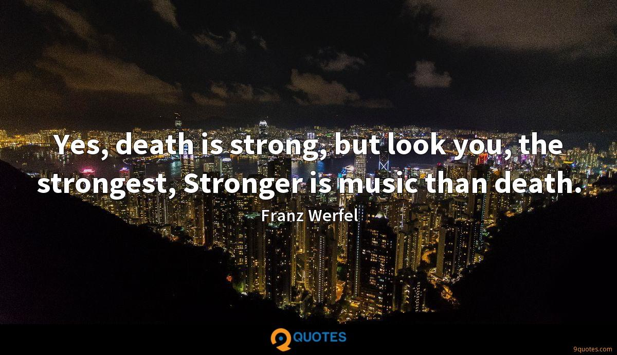 Yes, death is strong, but look you, the strongest, Stronger is music than death.