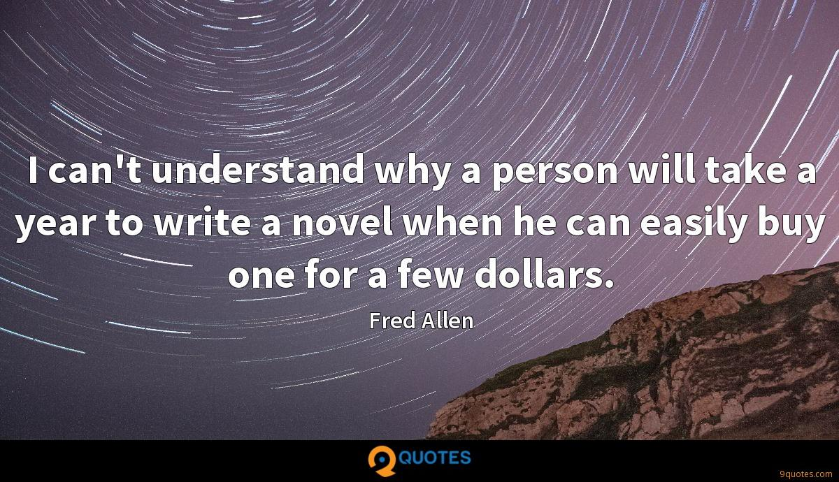 I can't understand why a person will take a year to write a novel when he can easily buy one for a few dollars.