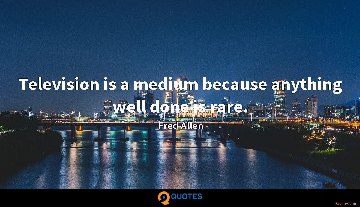 Television is a medium because anything well done is rare.