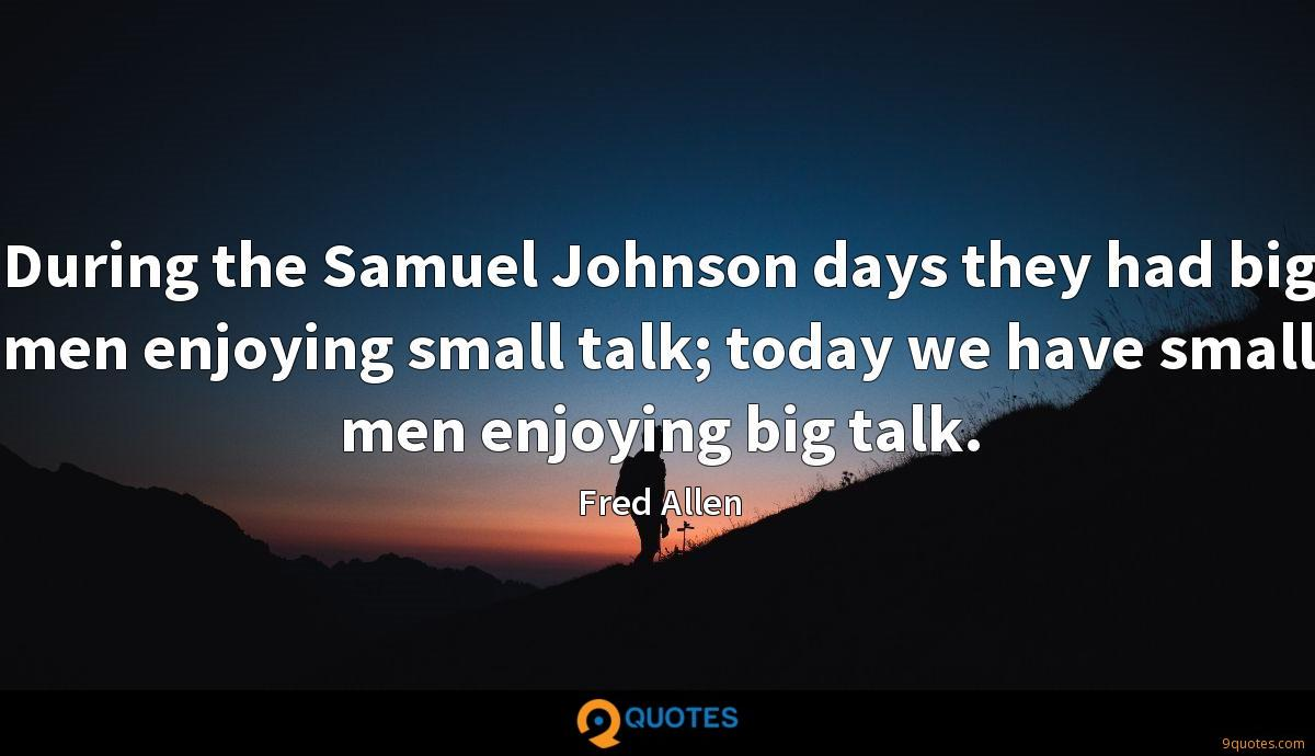During the Samuel Johnson days they had big men enjoying small talk; today we have small men enjoying big talk.