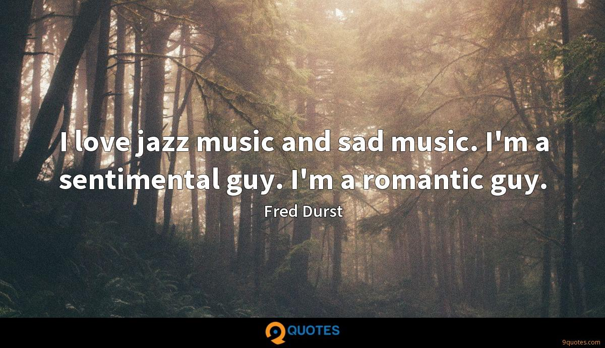 I love jazz music and sad music. I'm a sentimental guy. I'm a romantic guy.