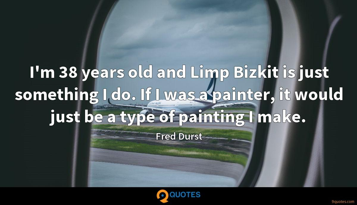 I'm 38 years old and Limp Bizkit is just something I do. If I was a painter, it would just be a type of painting I make.