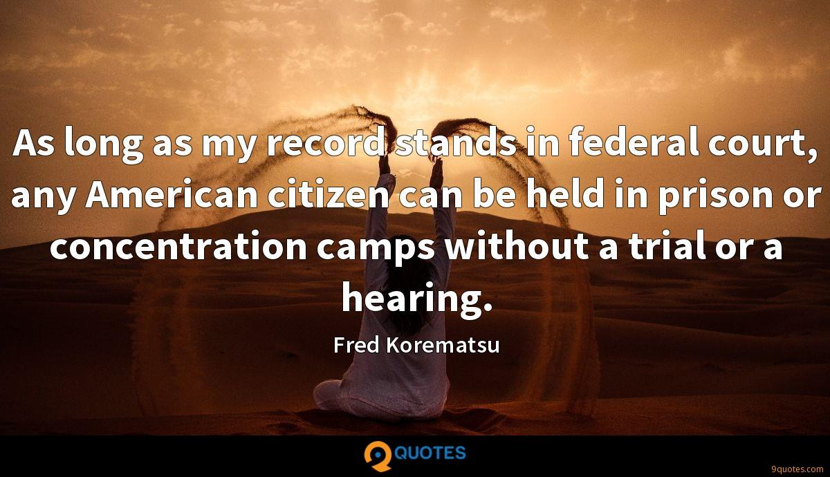 As long as my record stands in federal court, any American citizen can be held in prison or concentration camps without a trial or a hearing.