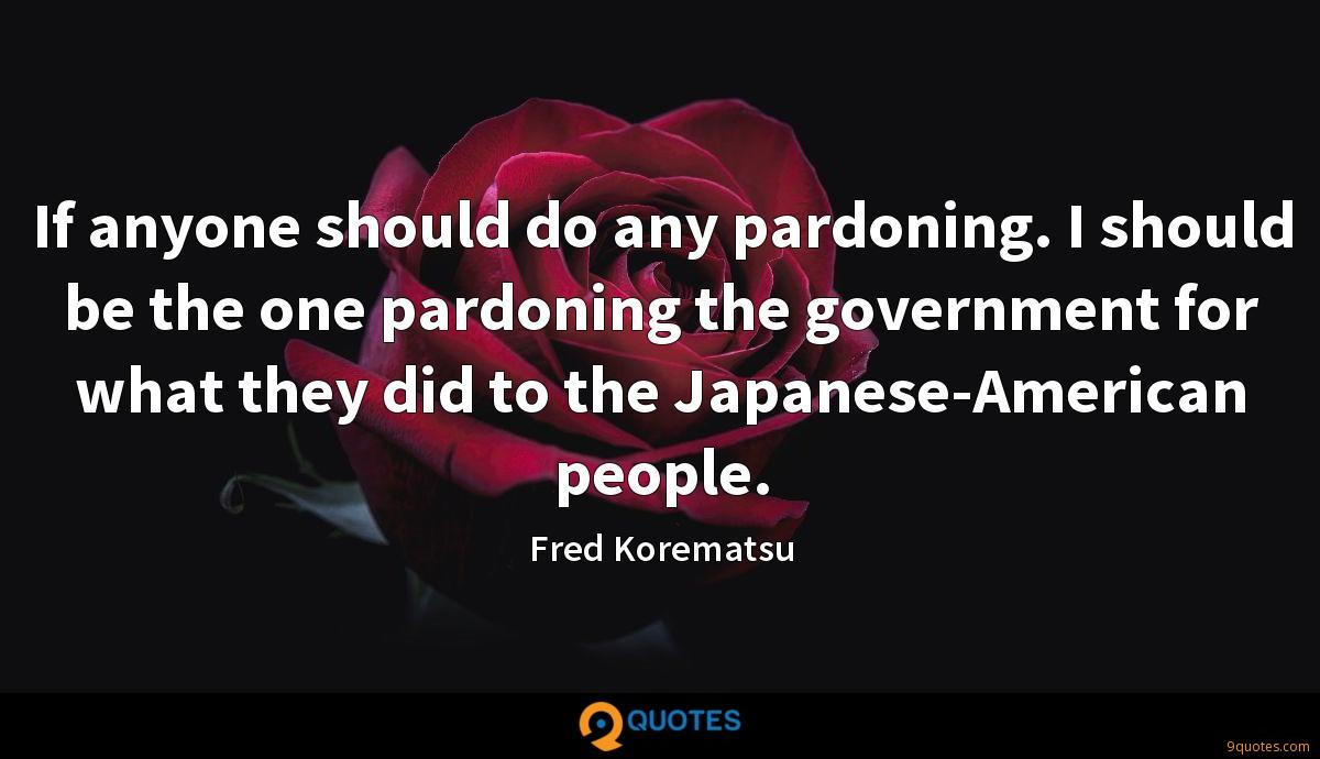 If anyone should do any pardoning. I should be the one pardoning the government for what they did to the Japanese-American people.