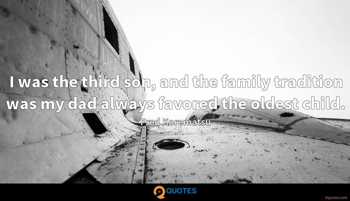 I was the third son, and the family tradition was my dad always favored the oldest child.