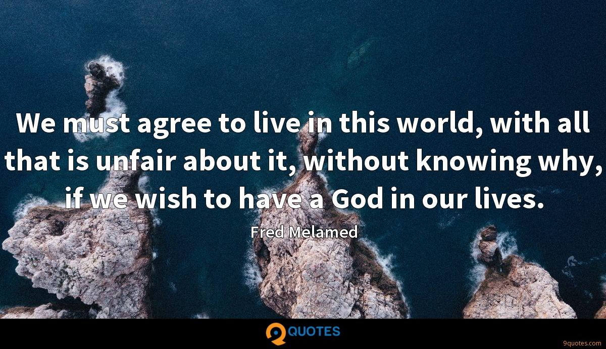 We must agree to live in this world, with all that is unfair about it, without knowing why, if we wish to have a God in our lives.