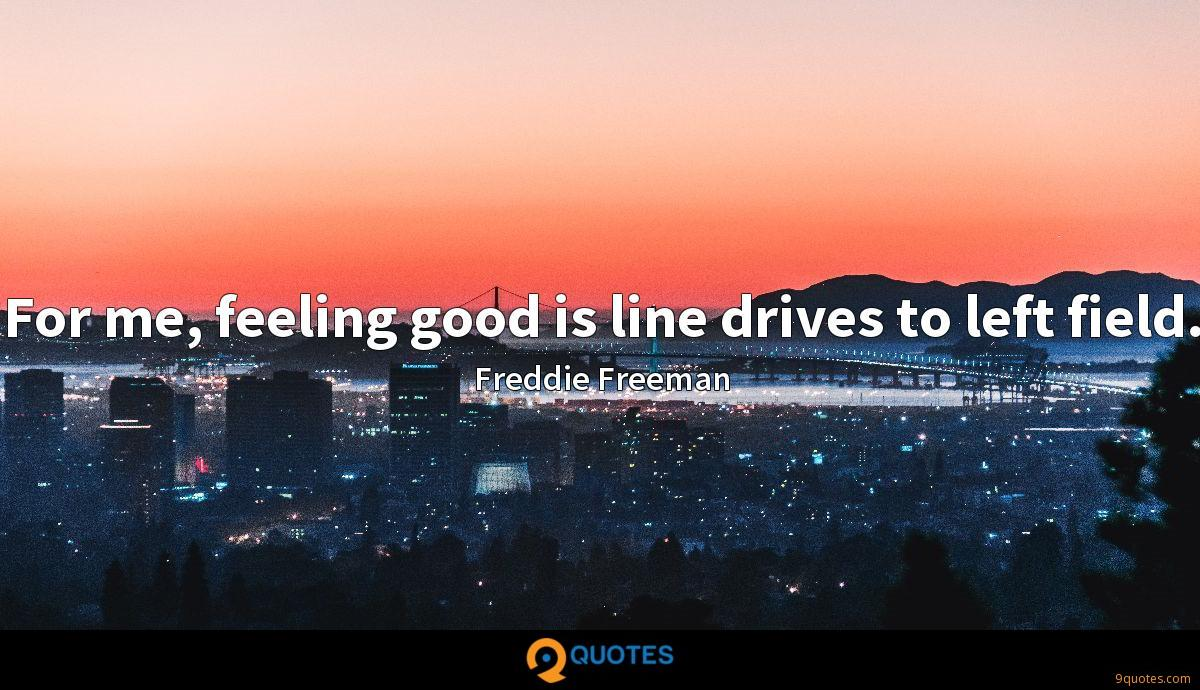 For me, feeling good is line drives to left field.
