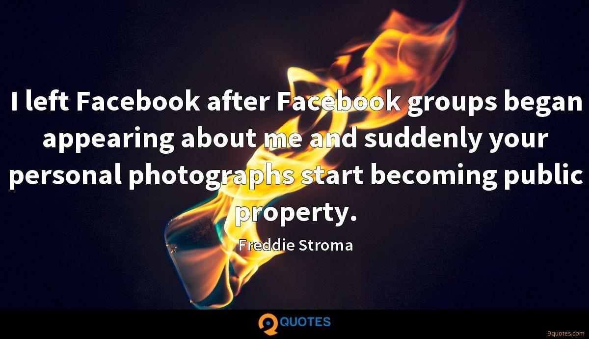 I left Facebook after Facebook groups began appearing about me and suddenly your personal photographs start becoming public property.